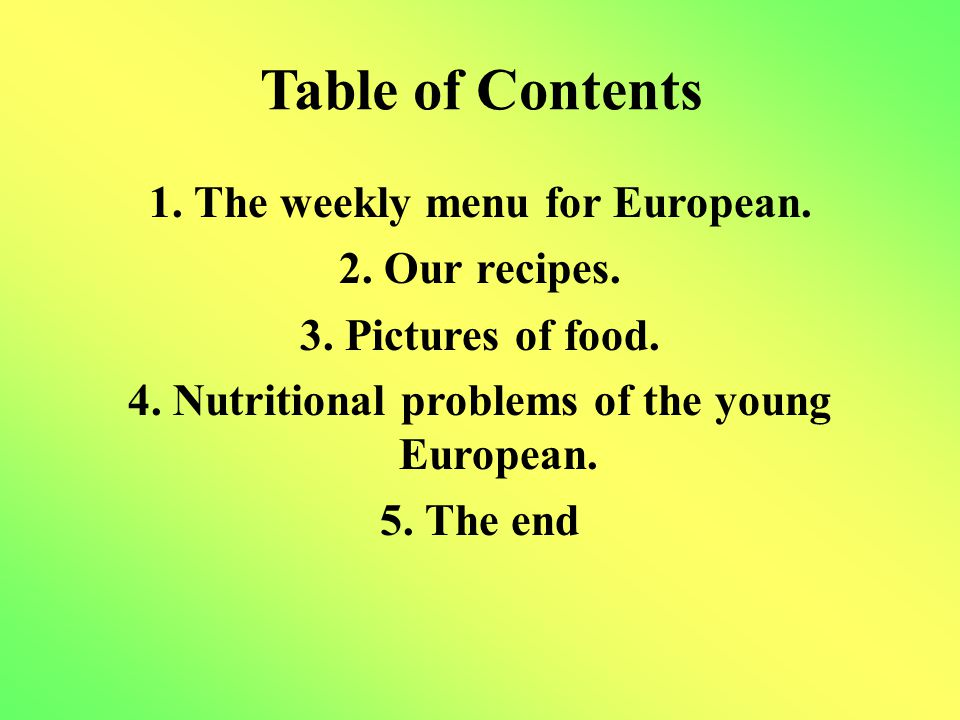 Table of Contents 1. The weekly menu for European. 2. Our recipes. 3. Pictures of food. 4. Nutritional problems of the young European. 5. The end