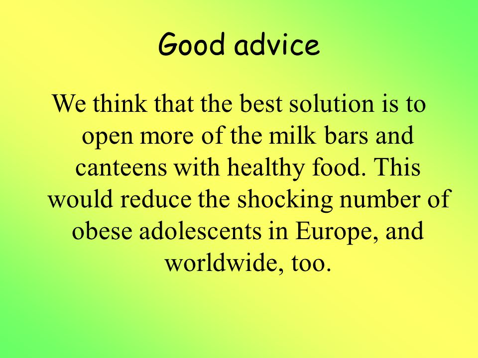 Good advice We think that the best solution is to open more of the milk bars and canteens with healthy food. This would reduce the shocking number of