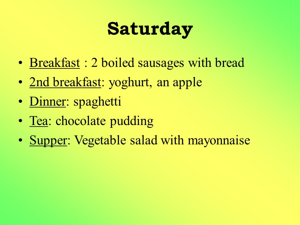 Saturday Breakfast : 2 boiled sausages with bread 2nd breakfast: yoghurt, an apple Dinner: spaghetti Tea: chocolate pudding Supper: Vegetable salad wi