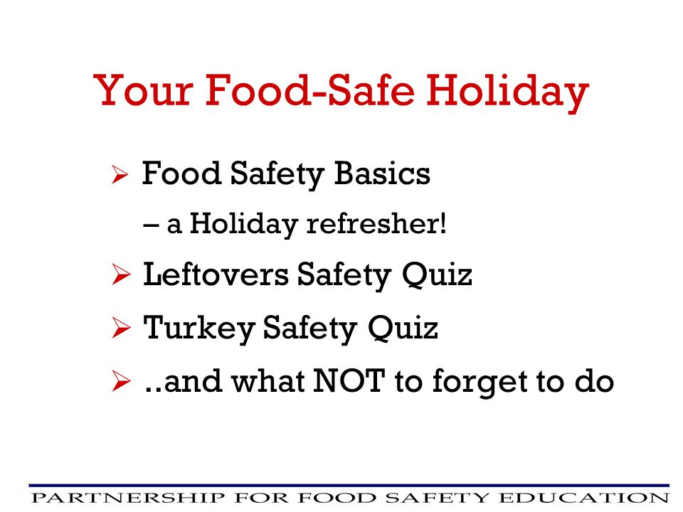 Your Food-Safe Holiday Food Safety Basics – a Holiday refresher! Leftovers Safety Quiz Turkey Safety Quiz..and what NOT to forget to do