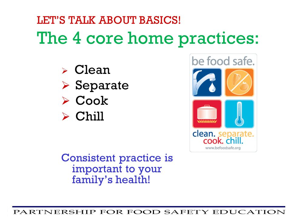 Clean Separate Cook Chill Consistent practice is important to your familys health! LETS TALK ABOUT BASICS! The 4 core home practices: