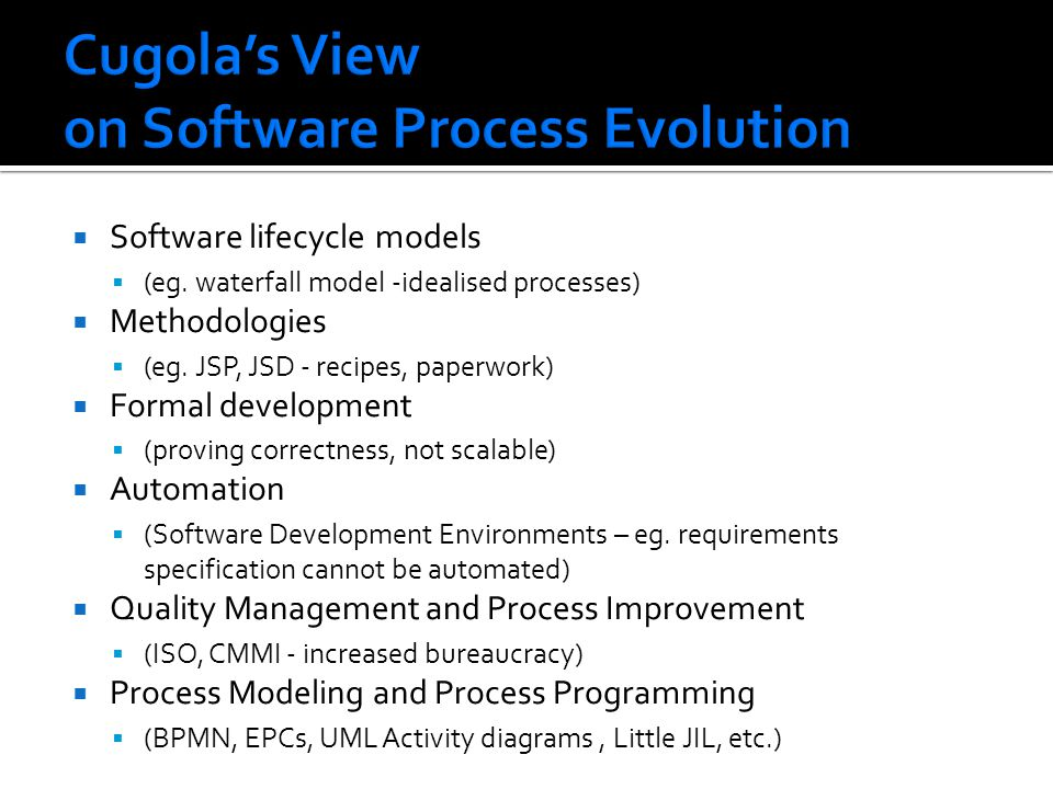 Software lifecycle models (eg. waterfall model -idealised processes) Methodologies (eg. JSP, JSD - recipes, paperwork) Formal development (proving cor
