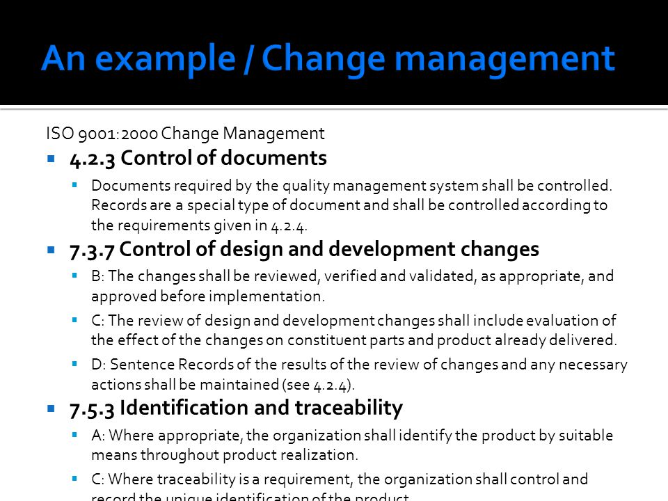 ISO 9001:2000 Change Management 4.2.3 Control of documents Documents required by the quality management system shall be controlled. Records are a spec