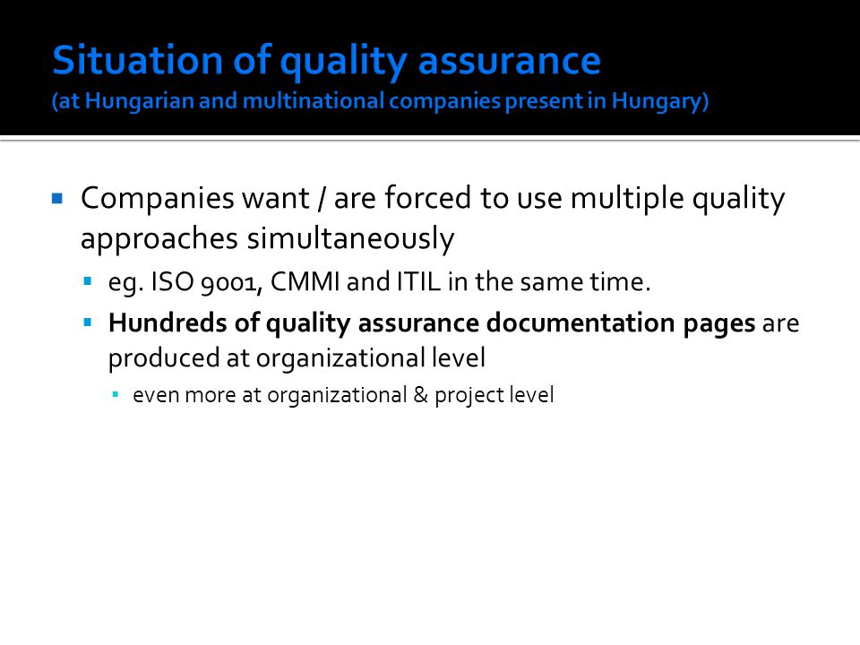 Companies want / are forced to use multiple quality approaches simultaneously eg. ISO 9001, CMMI and ITIL in the same time. Hundreds of quality assura
