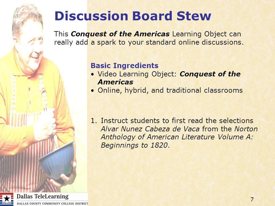 7 Discussion Board Stew Basic Ingredients Video Learning Object: Conquest of the Americas Online, hybrid, and traditional classrooms 1.Instruct students to first read the selections Alvar Nunez Cabeza de Vaca from the Norton Anthology of American Literature Volume A: Beginnings to 1820.