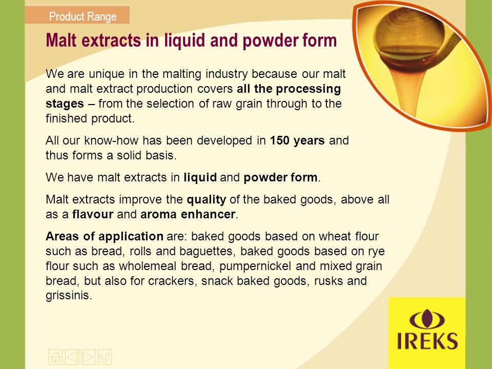 Malt extracts in liquid and powder form We are unique in the malting industry because our malt and malt extract production covers all the processing s