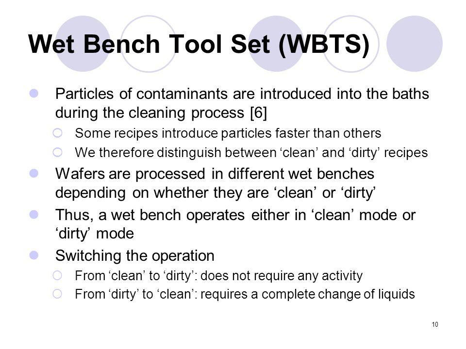 10 Wet Bench Tool Set (WBTS) Particles of contaminants are introduced into the baths during the cleaning process [6] Some recipes introduce particles faster than others We therefore distinguish between clean and dirty recipes Wafers are processed in different wet benches depending on whether they are clean or dirty Thus, a wet bench operates either in clean mode or dirty mode Switching the operation From clean to dirty: does not require any activity From dirty to clean: requires a complete change of liquids