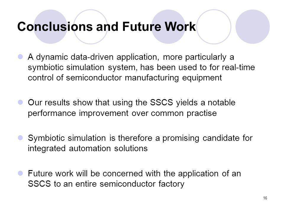 16 Conclusions and Future Work A dynamic data-driven application, more particularly a symbiotic simulation system, has been used to for real-time control of semiconductor manufacturing equipment Our results show that using the SSCS yields a notable performance improvement over common practise Symbiotic simulation is therefore a promising candidate for integrated automation solutions Future work will be concerned with the application of an SSCS to an entire semiconductor factory