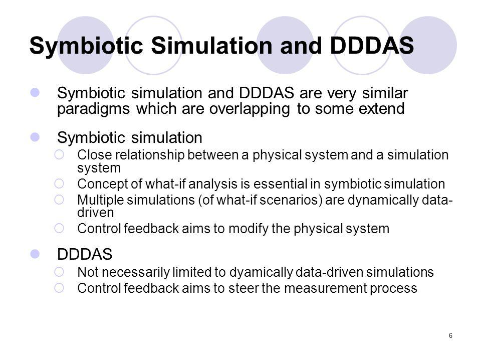 6 Symbiotic Simulation and DDDAS Symbiotic simulation and DDDAS are very similar paradigms which are overlapping to some extend Symbiotic simulation C