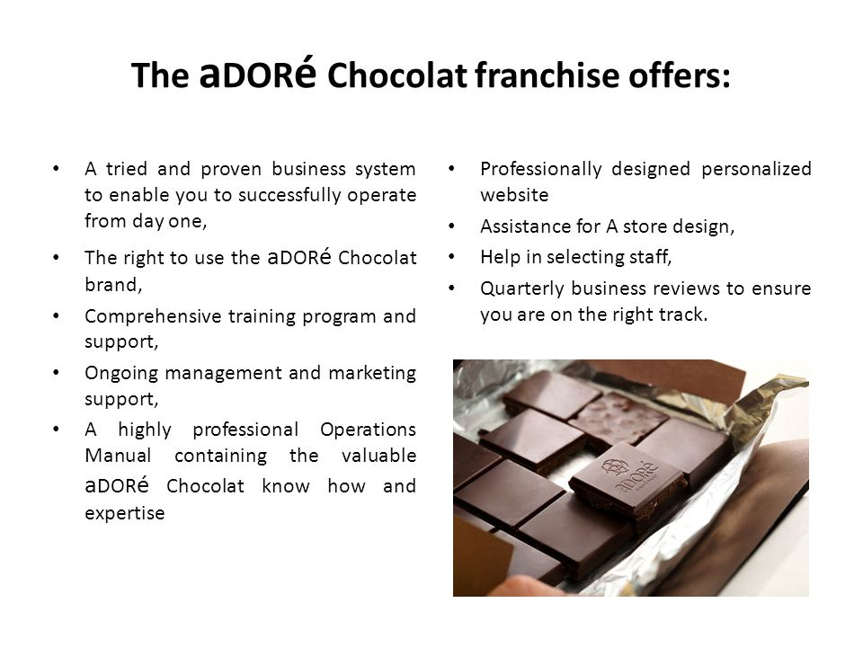 The a DOR é Chocolat franchise offers: A tried and proven business system to enable you to successfully operate from day one, The right to use the a D