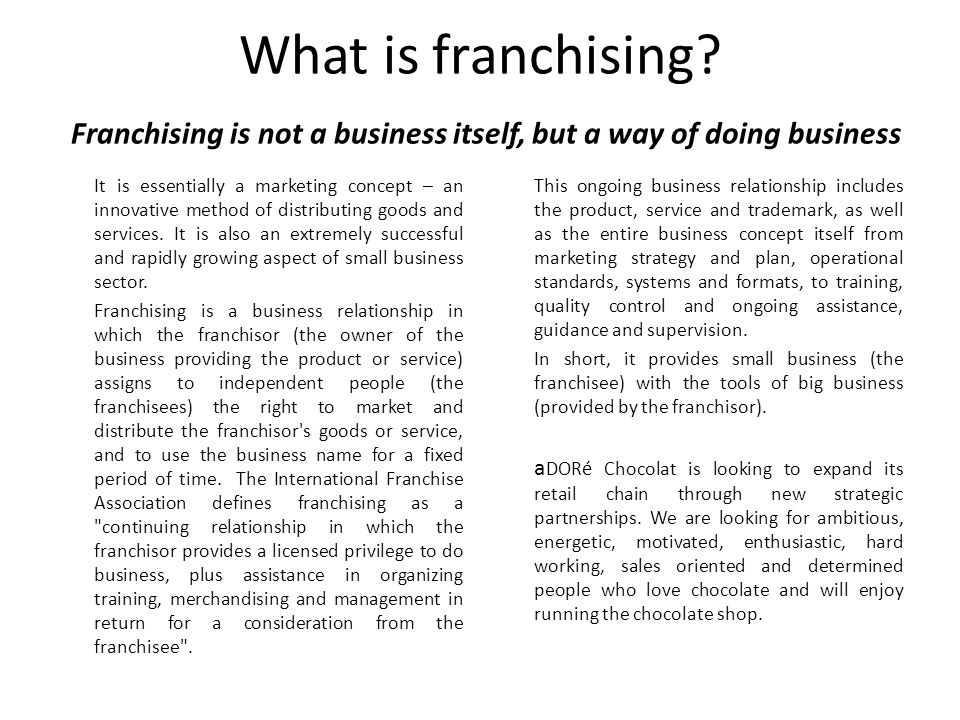 What is franchising? Franchising is not a business itself, but a way of doing business It is essentially a marketing concept – an innovative method of