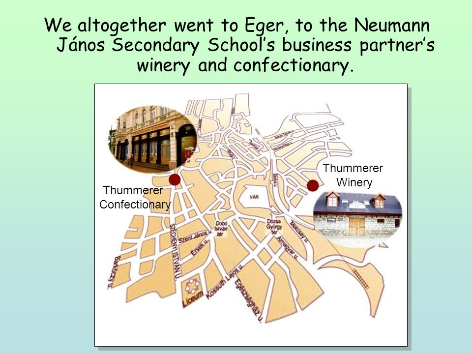We altogether went to Eger, to the Neumann János Secondary Schools business partners winery and confectionary. Thummerer Confectionary Thummerer Winer
