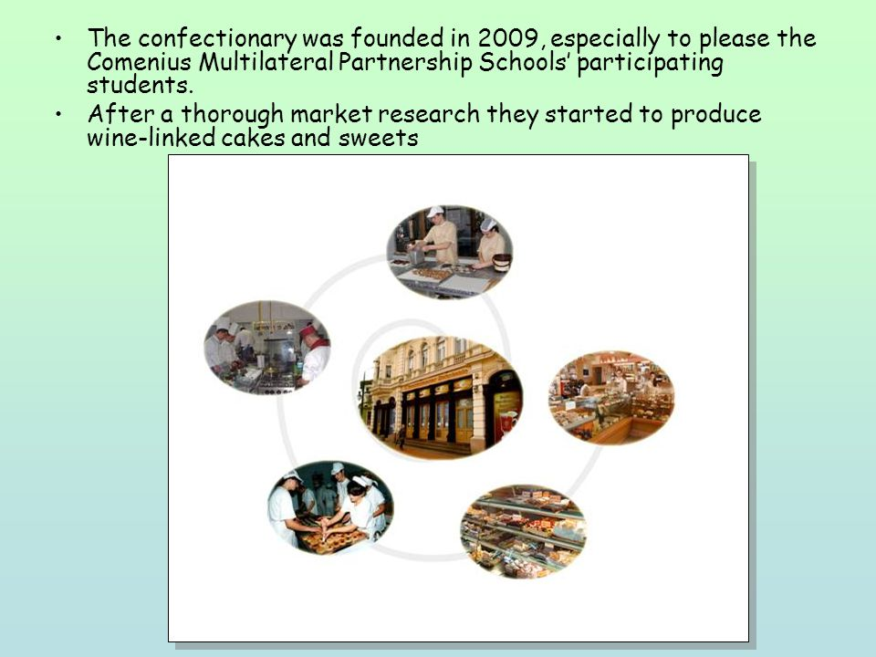 The confectionary was founded in 2009, especially to please the Comenius Multilateral Partnership Schools participating students. After a thorough mar