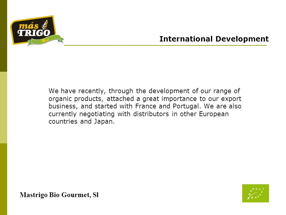 Mastrigo Bio Gourmet, Sl We have recently, through the development of our range of organic products, attached a great importance to our export business, and started with France and Portugal.
