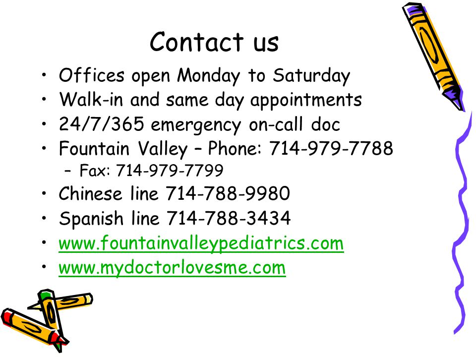 Contact us Offices open Monday to Saturday Walk-in and same day appointments 24/7/365 emergency on-call doc Fountain Valley – Phone: 714-979-7788 –Fax: 714-979-7799 Chinese line 714-788-9980 Spanish line 714-788-3434 www.fountainvalleypediatrics.com www.mydoctorlovesme.com
