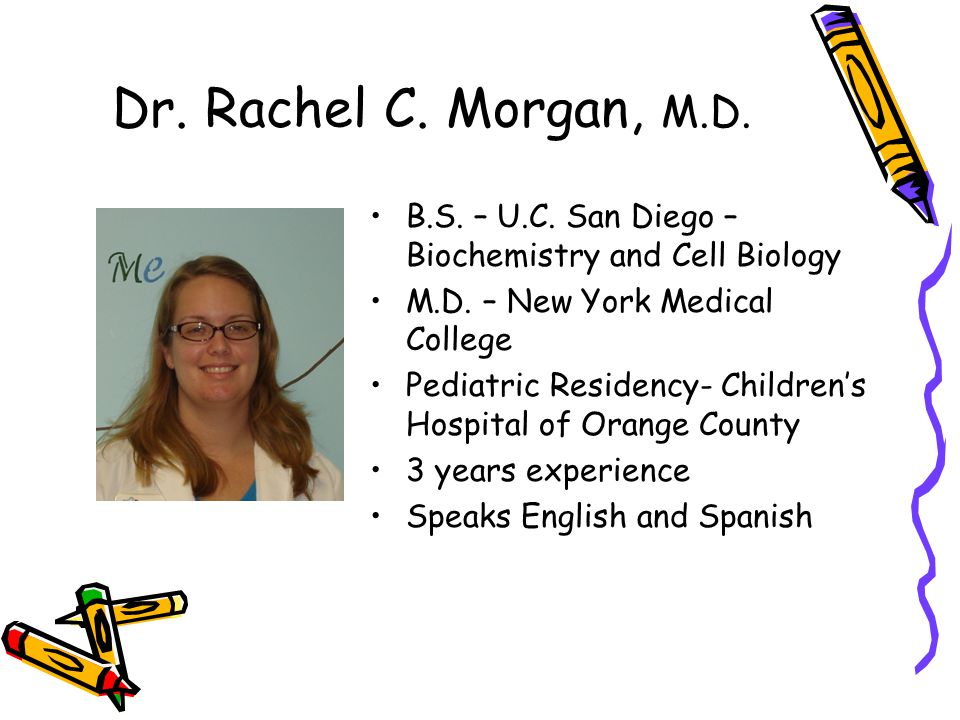 Dr. Rachel C. Morgan, M.D. B.S. – U.C. San Diego – Biochemistry and Cell Biology M.D. – New York Medical College Pediatric Residency- Childrens Hospit
