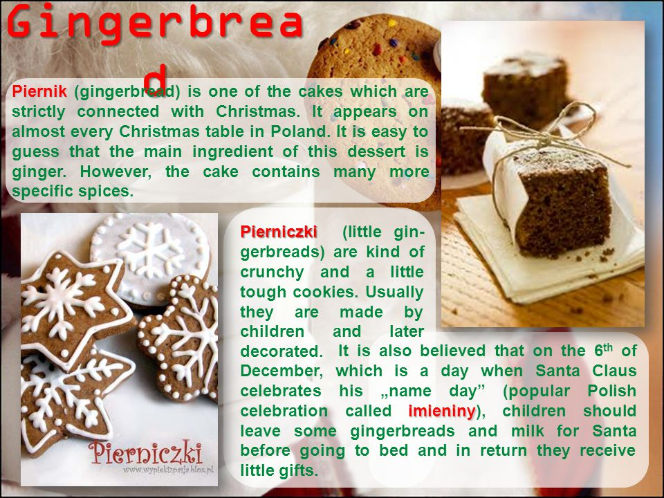 Gingerbrea d Piernik Piernik (gingerbread) is one of the cakes which are strictly connected with Christmas. It appears on almost every Christmas table