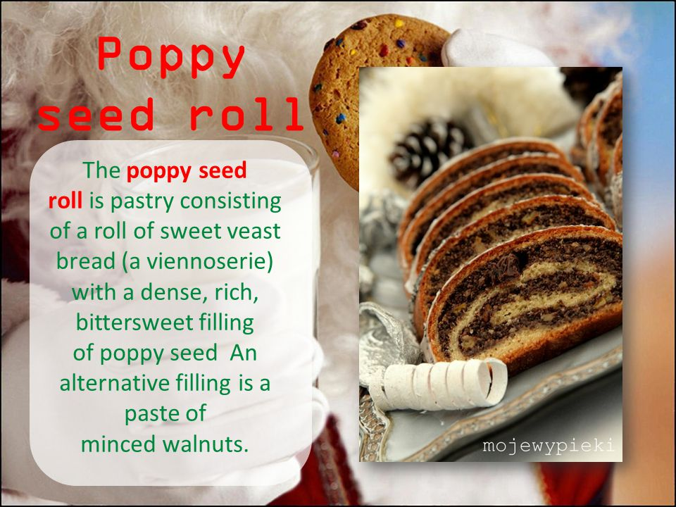 Poppy seed roll The poppy seed roll is pastry consisting of a roll of sweet veast bread (a viennoserie) with a dense, rich, bittersweet filling of pop