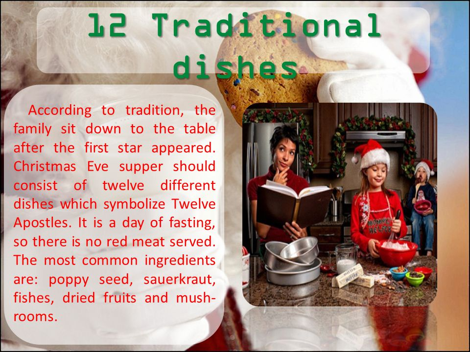 12 Traditional dishes According to tradition, the family sit down to the table after the first star appeared. Christmas Eve supper should consist of t