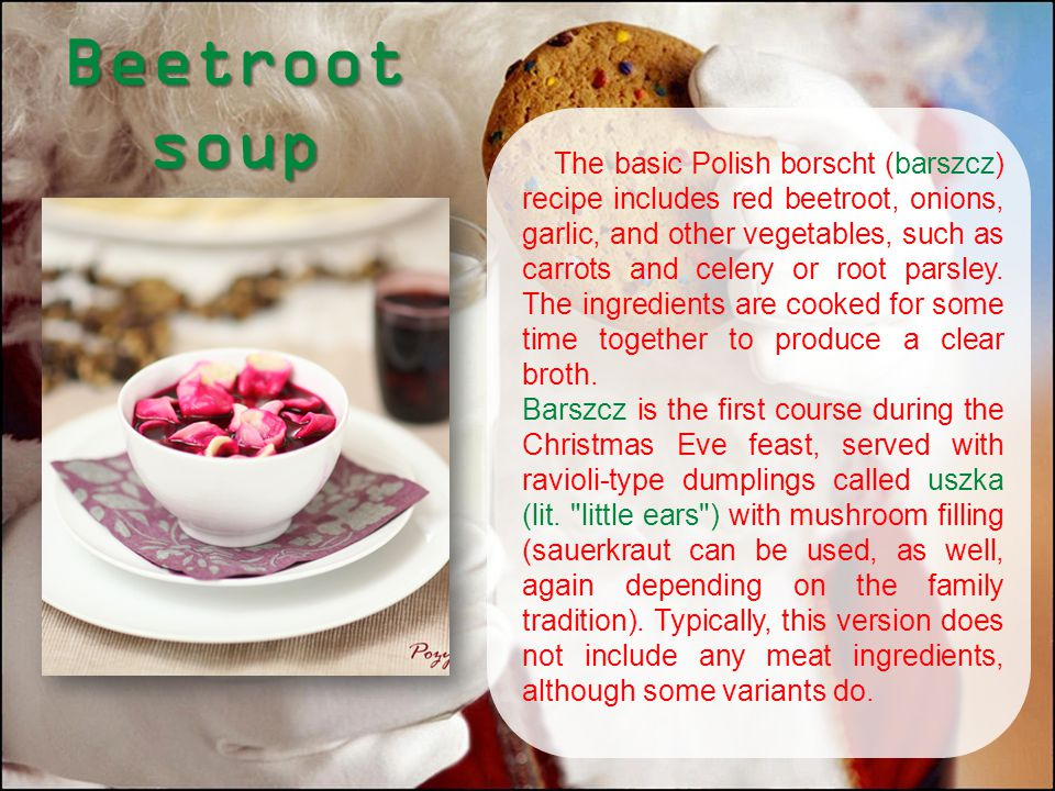 Beetroot soup The basic Polish borscht (barszcz) recipe includes red beetroot, onions, garlic, and other vegetables, such as carrots and celery or roo