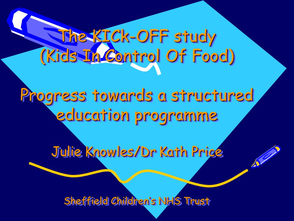 The KICk-OFF study (Kids In Control Of Food) Progress towards a structured education programme Julie Knowles/Dr Kath Price Sheffield Childrens NHS Tru