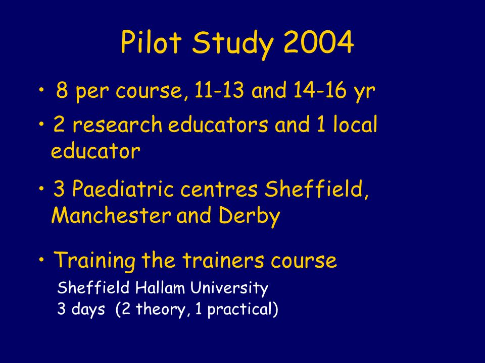Pilot Study 2004 8 per course, 11-13 and 14-16 yr 2 research educators and 1 local educator 3 Paediatric centres Sheffield, Manchester and Derby Train