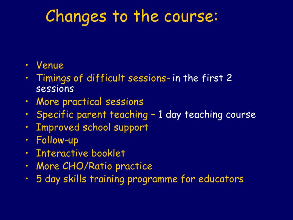 Changes to the course: Venue Timings of difficult sessions- in the first 2 sessions More practical sessions Specific parent teaching – 1 day teaching