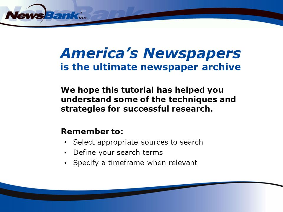 Americas Newspapers is the ultimate newspaper archive We hope this tutorial has helped you understand some of the techniques and strategies for successful research.