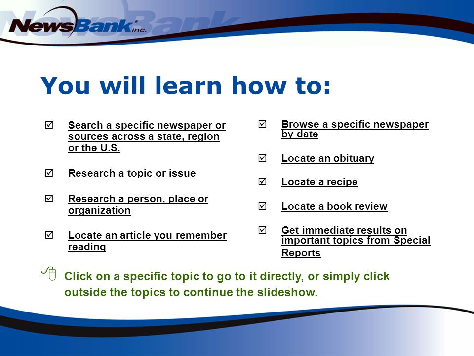 You will learn how to: Search a specific newspaper or sources across a state, region or the U.S.