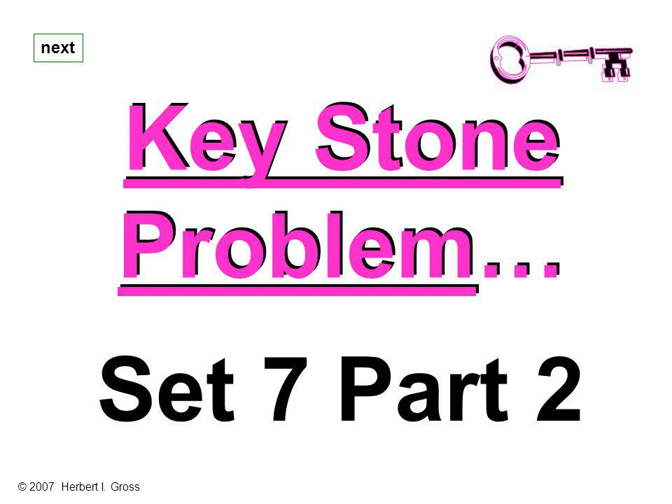 Key Stone Problem… Key Stone Problem… next Set 7 Part 2 © 2007 Herbert I. Gross