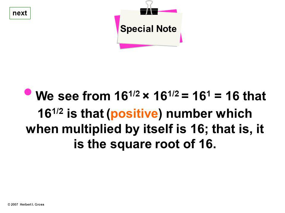 © 2007 Herbert I. Gross Special Note We see from 16 1/2 × 16 1/2 = 16 1 = 16 that 16 1/2 is that (positive) number which when multiplied by itself is