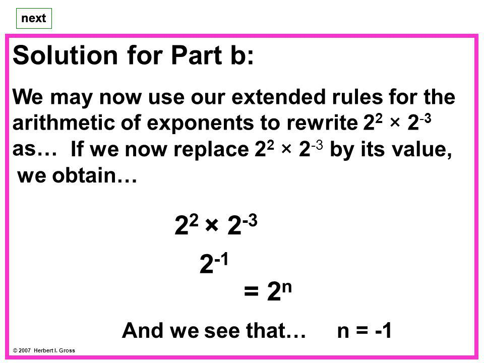 Solution for Part b: We may now use our extended rules for the arithmetic of exponents to rewrite 2 2 × 2 -3 as… next © 2007 Herbert I. Gross next If