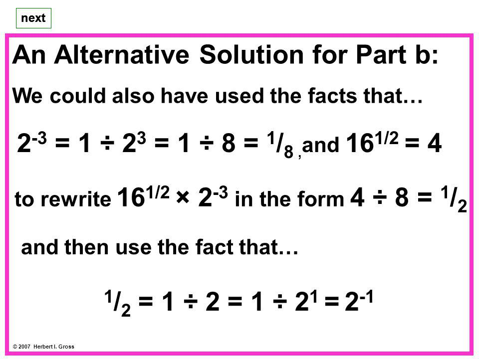 An Alternative Solution for Part b: We could also have used the facts that… next © 2007 Herbert I. Gross next 2 -3 = 1 ÷ 2 3 = 1 ÷ 8 = 1 / 8, and 16 1