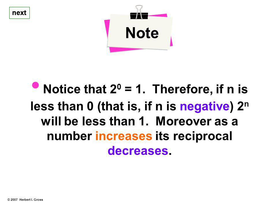 next © 2007 Herbert I. Gross Note Notice that 2 0 = 1. Therefore, if n is less than 0 (that is, if n is negative) 2 n will be less than 1. Moreover as