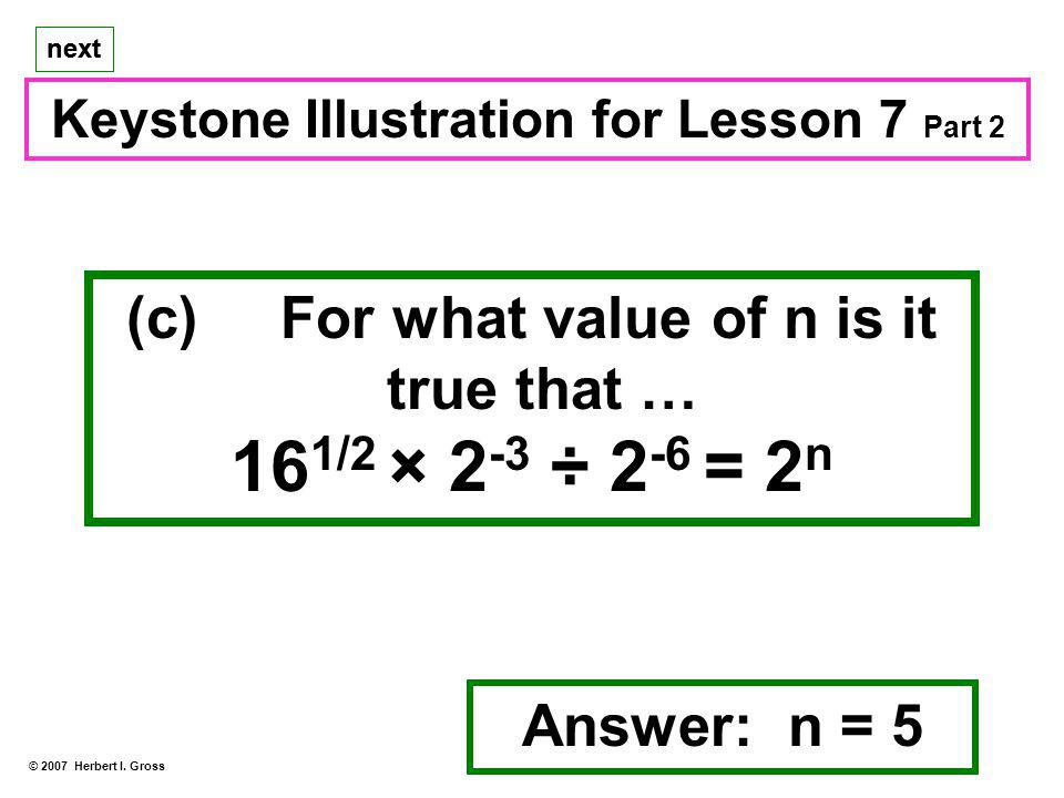 (c) For what value of n is it true that … 16 1/2 × 2 -3 ÷ 2 -6 = 2 n Keystone Illustration for Lesson 7 Part 2 Answer: n = 5 © 2007 Herbert I.