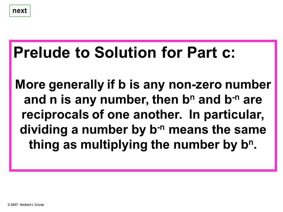 Prelude to Solution for Part c: More generally if b is any non-zero number and n is any number, then b n and b -n are reciprocals of one another.
