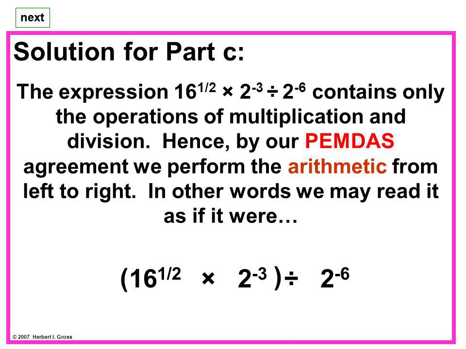 Solution for Part c: The expression 16 1/2 × 2 -3 ÷ 2 -6 contains only the operations of multiplication and division.