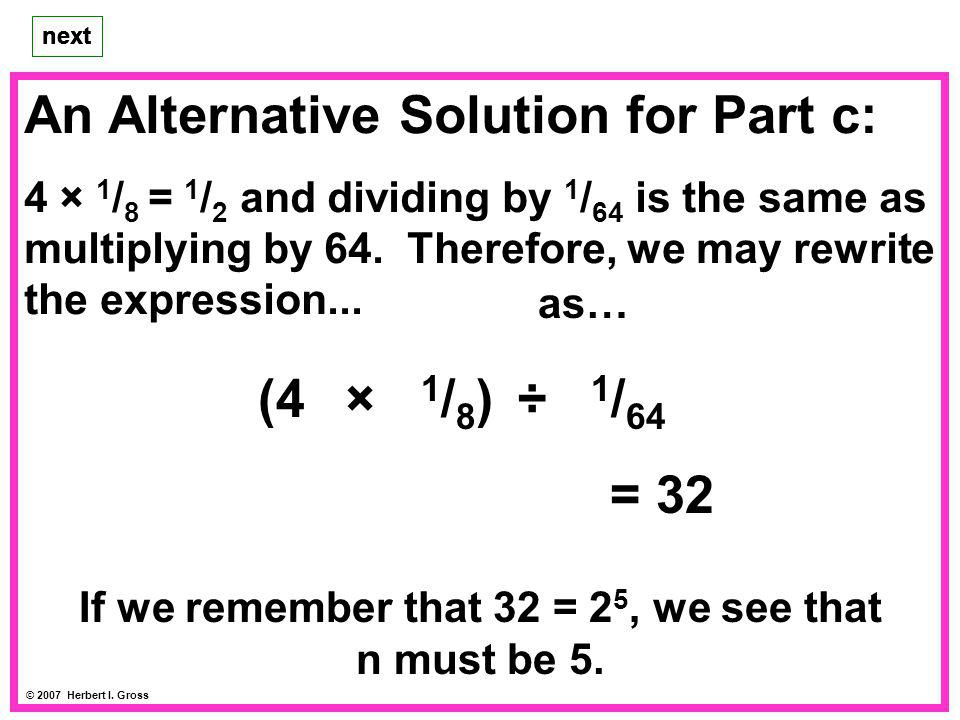 An Alternative Solution for Part c: 4 × 1 / 8 = 1 / 2 and dividing by 1 / 64 is the same as multiplying by 64. Therefore, we may rewrite the expressio