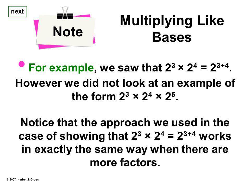 © 2007 Herbert I.Gross Note Multiplying Like Bases For example, we saw that 2 3 × 2 4 = 2 3+4.