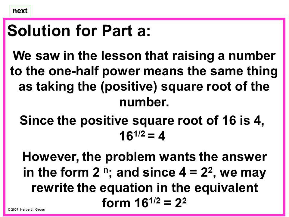 Solution for Part a: We saw in the lesson that raising a number to the one-half power means the same thing as taking the (positive) square root of the