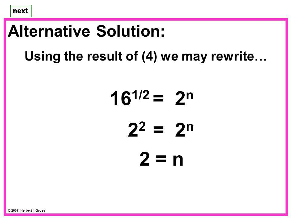 Alternative Solution: Using the result of (4) we may rewrite… next © 2007 Herbert I. Gross next 2 = n 2 2 = 2 n 4 = 2 n 16 1/2 = 2 n