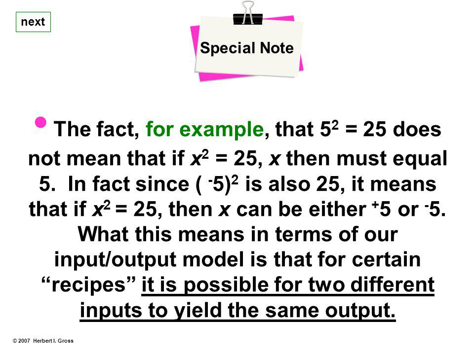 © 2007 Herbert I. Gross Special Note The fact, for example, that 5 2 = 25 does not mean that if x 2 = 25, x then must equal 5. In fact since ( - 5) 2