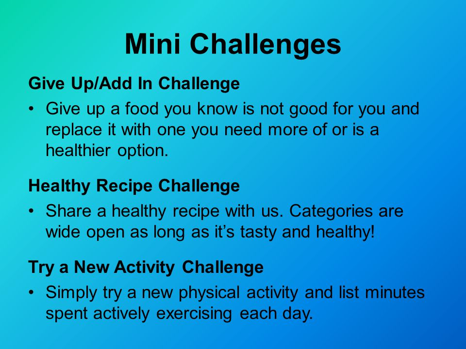 Mini Challenges Give Up/Add In Challenge Give up a food you know is not good for you and replace it with one you need more of or is a healthier option.