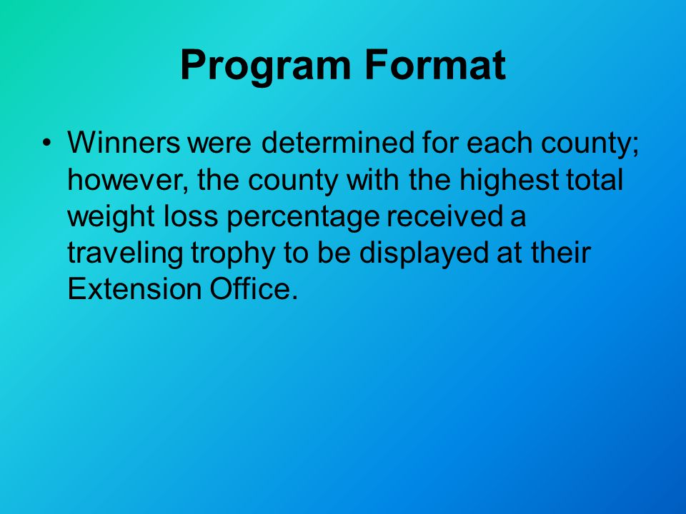 Program Format Winners were determined for each county; however, the county with the highest total weight loss percentage received a traveling trophy to be displayed at their Extension Office.