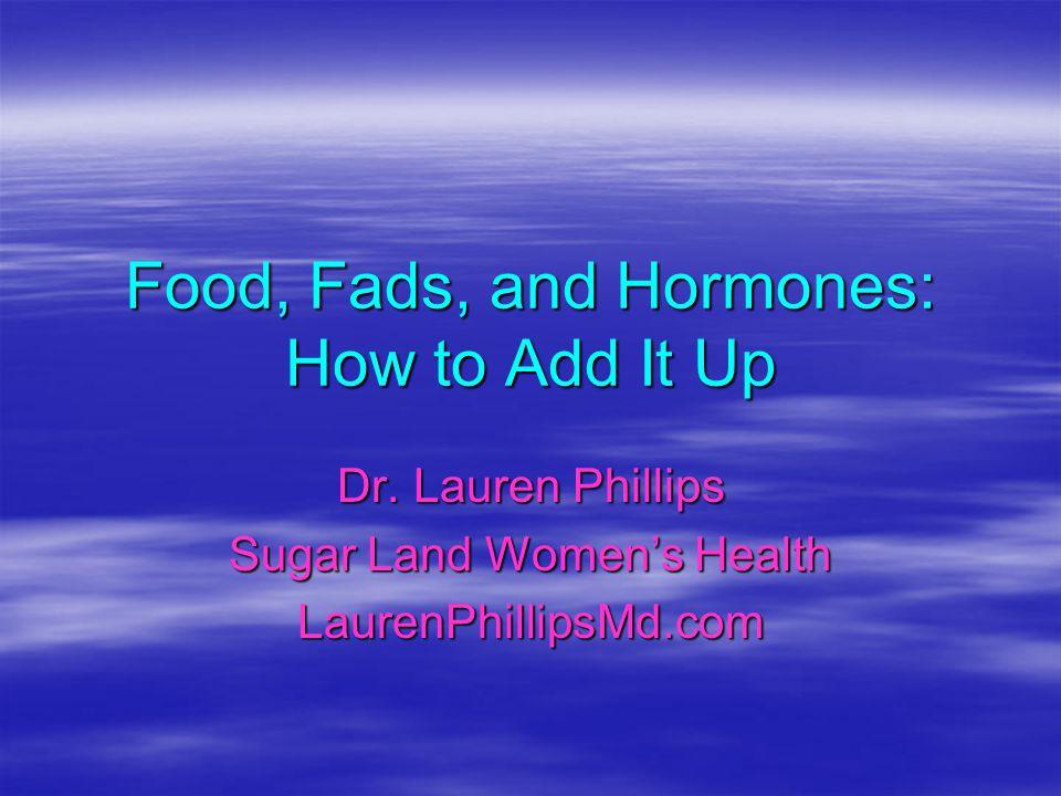 Food, Fads, and Hormones: How to Add It Up Dr. Lauren Phillips Sugar Land Womens Health LaurenPhillipsMd.com