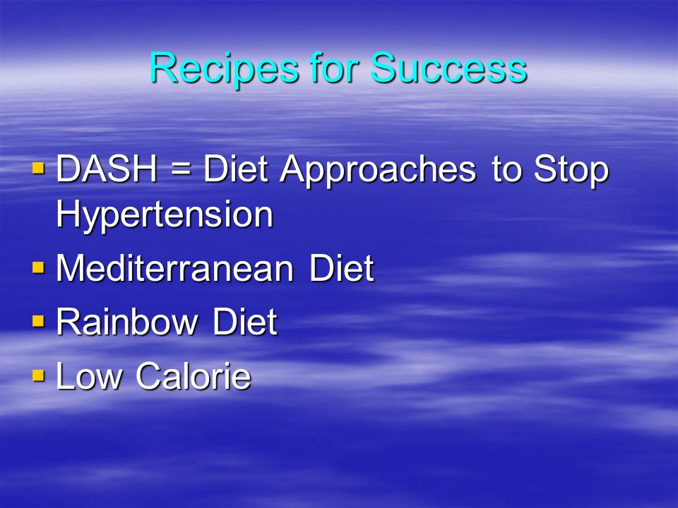 Recipes for Success DASH = Diet Approaches to Stop Hypertension DASH = Diet Approaches to Stop Hypertension Mediterranean Diet Mediterranean Diet Rainbow Diet Rainbow Diet Low Calorie Low Calorie
