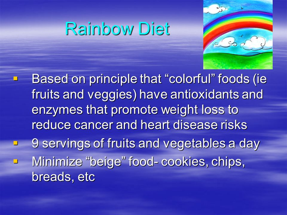 Rainbow Diet Based on principle that colorful foods (ie fruits and veggies) have antioxidants and enzymes that promote weight loss to reduce cancer an