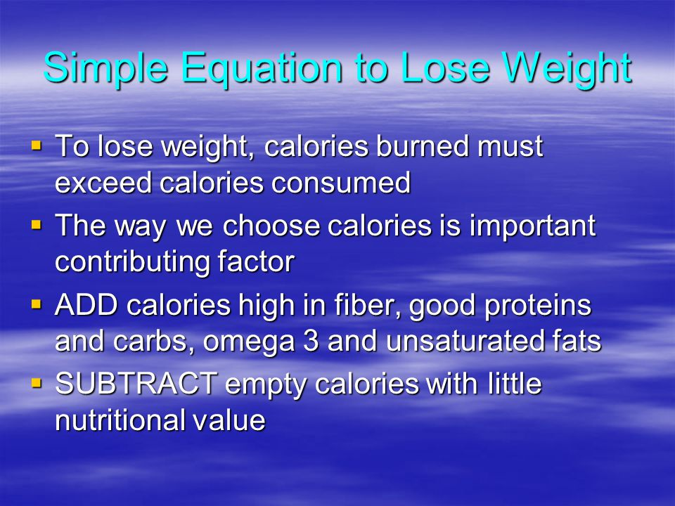 Simple Equation to Lose Weight To lose weight, calories burned must exceed calories consumed To lose weight, calories burned must exceed calories consumed The way we choose calories is important contributing factor The way we choose calories is important contributing factor ADD calories high in fiber, good proteins and carbs, omega 3 and unsaturated fats ADD calories high in fiber, good proteins and carbs, omega 3 and unsaturated fats SUBTRACT empty calories with little nutritional value SUBTRACT empty calories with little nutritional value