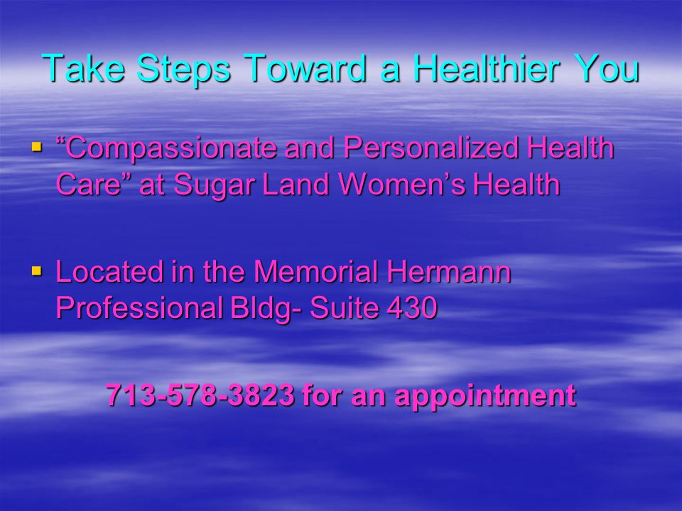 Take Steps Toward a Healthier You Compassionate and Personalized Health Care at Sugar Land Womens Health Compassionate and Personalized Health Care at Sugar Land Womens Health Located in the Memorial Hermann Professional Bldg- Suite 430 Located in the Memorial Hermann Professional Bldg- Suite 430 713-578-3823 for an appointment 713-578-3823 for an appointment