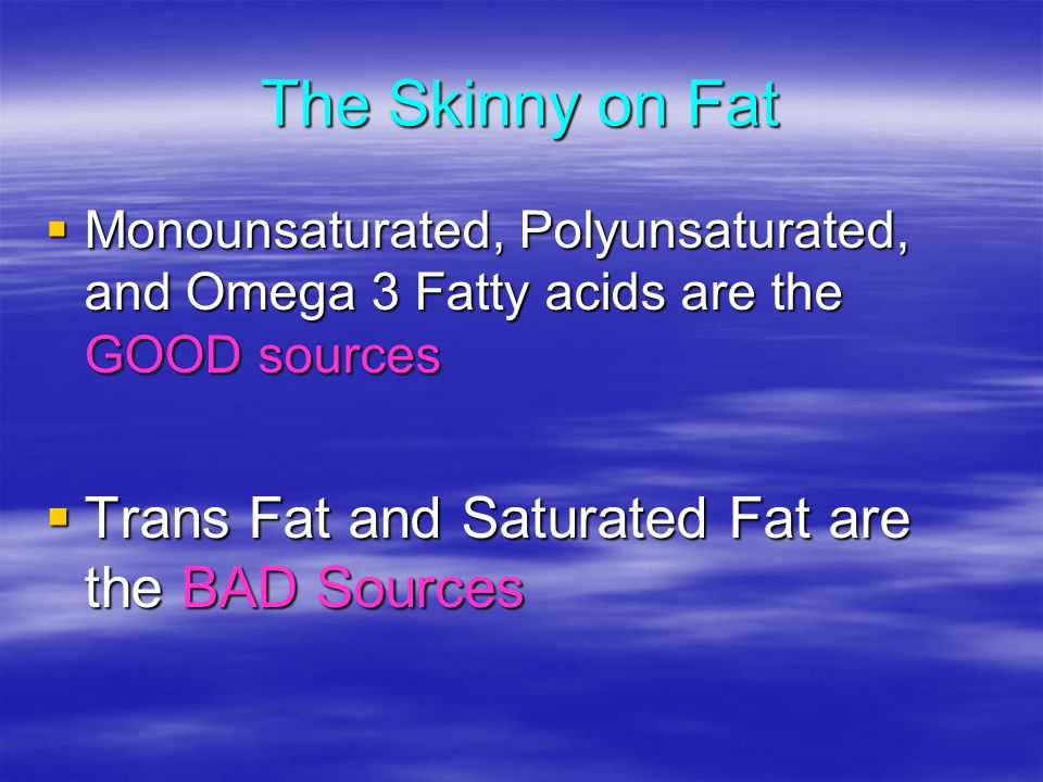 The Skinny on Fat Monounsaturated, Polyunsaturated, and Omega 3 Fatty acids are the GOOD sources Monounsaturated, Polyunsaturated, and Omega 3 Fatty acids are the GOOD sources Trans Fat and Saturated Fat are the BAD Sources Trans Fat and Saturated Fat are the BAD Sources